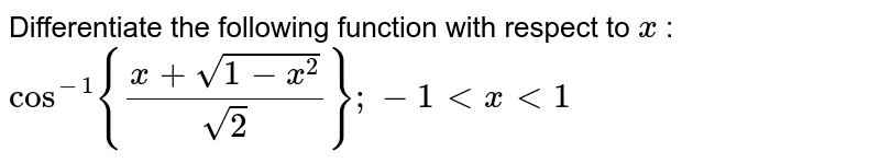 Differentiate the following function with respect to `x` :  `cos^(-1){(x+sqrt(1-x^2))/(sqrt(2))}; -1 lt x lt 1`