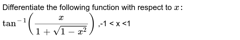 Differentiate   the following function with respect to `x :`  `tan^-1(x/(1+sqrt(1-x^2)))` ,-1 < x <1