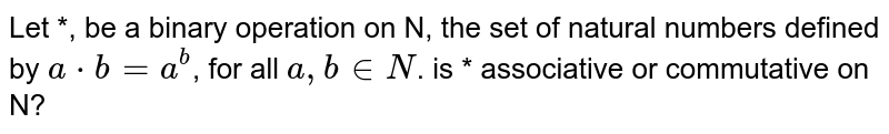 Let *, be a binary operation on N, the set of natural numbers defined by `a*b = a^b`, for all `a,b in N`. is * associative or commutative on N?