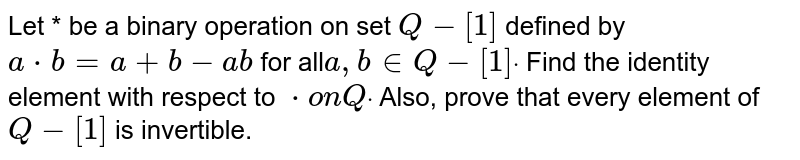 Let * be a binary operation on set `Q-[1]` defined by `a*b=a+b-a b` for all`a , b in  Q-[1]dot` Find the identity element with respect to `*onQdot` Also, prove that every element of `Q-[1]` is invertible.