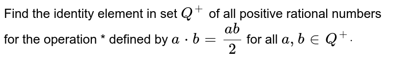 Find the identity element in set `Q^+` of all positive rational numbers for the operation * defined by `a*b=(a b)/2` for all `a , b in  Q^+dot`