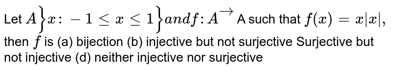 Let `A}x :-1lt=xlt=1}a n df: Avec` A such that `f(x)=x|x|,` then `f` is (a) bijection   (b) injective but not   surjective Surjective but not injective   (d) neither injective nor   surjective