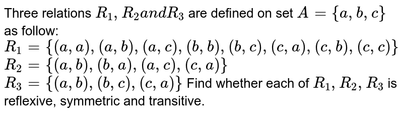 Three relations `R_1, R_2a n dR_3` are defined on set `A={a , b , c}` as follow:  `R_1={(a , a),(a , b),(a , c),(b , b),(b , c),(c , a),(c , b),(c , c)}`   `R_2={(a , b),(b , a),(a , c),(c , a)}`   `R_3={(a , b),(b , c),(c , a)}`  Find whether each of `R_1, R_2,R_3` is reflexive, symmetric and transitive.