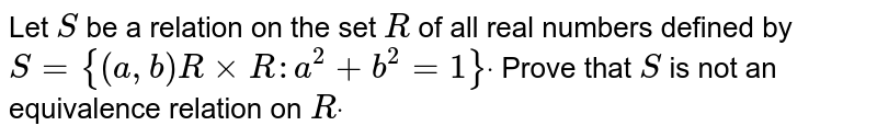 Let `S` be a relation   on the set `R` of all real   numbers defined by `S={(a , b)R×R: a^2+b^2=1}dot` Prove that `S` is not an   equivalence relation on `Rdot`
