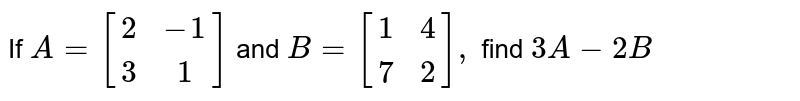 If `A=[[ 2, -1],[3 , 1]]` and `B=[[1, 4],[7, 2]],` find `3A-2B`