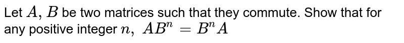 Let `A ,B` be two matrices such that they commute. Show that for any positive   integer `n ,`   `A B^n=B^n A`
