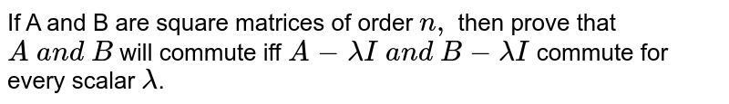 If A and B are square matrices of order `n ,` then prove that `A \ a n d \ B` will commute iff `A-lambdaI \ a n d \ B-lambdaI` commute for every scalar `lambda`.