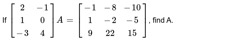 If `[(2,-1),(1,0),(-3,4)]A=[(-1,-8,-10),(1,-2,-5),(9,22,15)]`, find A.