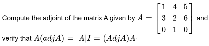 Compute the adjoint of the matrix A given by `A=[[1, 4, 5],[ 3 ,2, 6],[ 0 ,1, 0]]` and verify that `A(a d jA)= A I=(A d jA)Adot`