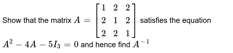 Show that the matrix `A=[[1,2,2],[2,1,2],[2,2,1]]` satisfies the equation `A^2-4A-5I_3=0` and hence find `A^(-1)`