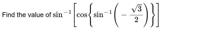 Find the value of  `sin^(-1)[cos{sin^(-1)(-(sqrt(3))/2)}]`