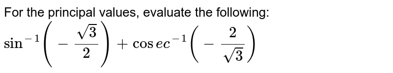 For the principal values, evaluate the following:  `sin^(-1)(-(sqrt(3))/2)+cos e c^(-1)(-2/(sqrt(3)))`