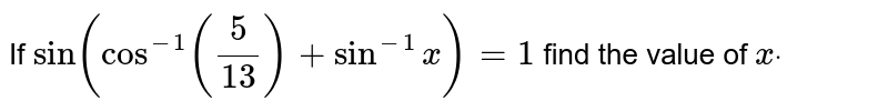 If `sin(cos^(-1)(5/13)+sin^(-1)x)=1` find the value of `xdot`
