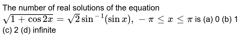 The number of real solutions of the equation `sqrt(1+cos2x)=sqrt(2)sin^(-1)(sinx),-pilt=xlt=pi` is (a) 0 (b)   1 (c) 2   (d) infinite