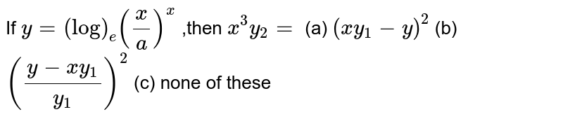 If  `y=(log)_e(x/a)^x` ,then `x^3y_2=`  (a) `(xy_1-y)^2` (b) `((y-x y_1)/(y_1))^2`  (c) none of these
