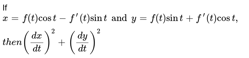 If  `x=f(t )cost-f^(prime)(t)sint and y=f(t)sint+f^(prime)(t)cost ,t h e n((dx)/(dt))^2+((dy)/(dt))^2`