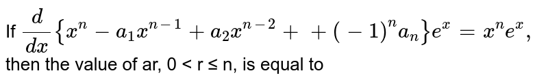 If `d/(dx){x^n-a_1x^(n-1)+a_2x^(n-2)++(-1)^n a_n}e^x=x^n e^x ,` then the value of ar, 0 < r ≤ n, is equal to