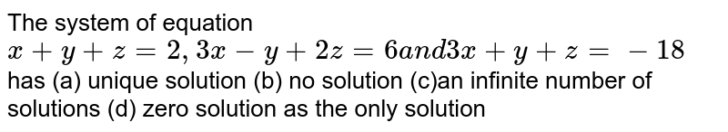 The system of equation `x+y+z=2,3x-y+2z=6a n d3x+y+z=-18` has (a) unique solution (b) no solution (c)an infinite number of solutions (d) zero solution as the only solution