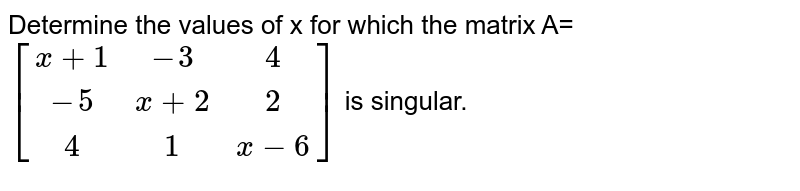 Determine the values of x for which the matrix A=`[(x+1,-3 ,4),(-5,x+2, 2) ,(4 ,1,x-6)]` is singular.