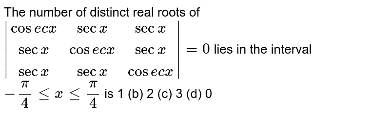 The number of distinct real roots of ` (cosecx,secx,secx),(secx, cosecx,secx),(secx,secx ,cose cx) =0` lies in the interval `-pi/4lt=xlt=pi/4` is 1 (b) 2   (c) 3 (d)   0