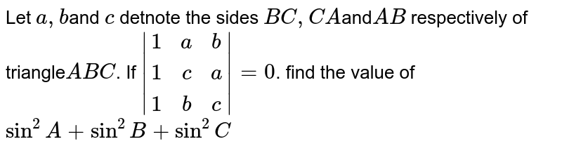 Let `a , b`and `c` detnote the sides `BC,CA `and`AB` respectively of triangle` ABC`. If `|[1,a, b],[1,c, a],[1,b ,c]|=0`. find the value of `sin^2A+sin^2B+sin^2C`