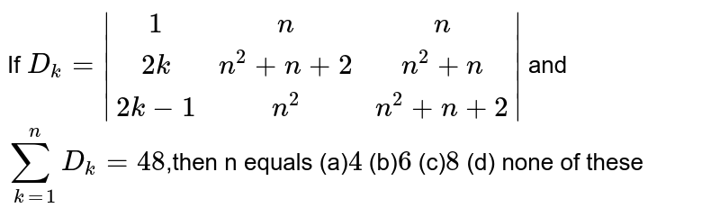 If `D_k=|[1,n,n],[2k,n^2+n+2,n^2+n],[2k-1,n^2,n^2+n+2]|` and  `sum_(k=1)^n D_k=48 `,then n equals  (a)`4` (b)` 6` (c)` 8`   (d) none of these