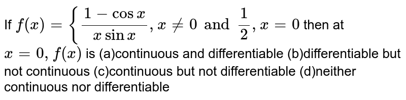 If `f(x)={(1-cosx)/(xsinx),x!=0 and  1/2,x=0` then at `x=0,f(x)` is (a)continuous and differentiable (b)differentiable but not continuous (c)continuous but not differentiable (d)neither continuous nor differentiable