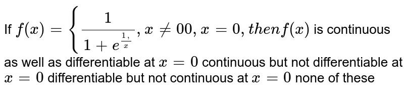 If `f(x)={1/(1+e^((1,)/x)),x!=0 0,x=0,t h e nf(x)` is continuous as well as differentiable at `x=0`  continuous but not differentiable at `x=0`  differentiable but not continuous at `x=0`  none of these