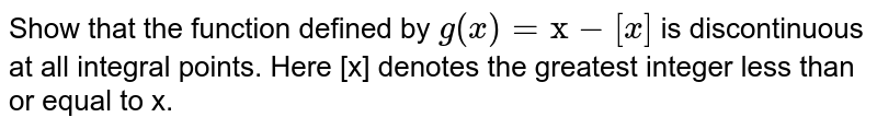 """Show that the function defined by `g(x)= """"x""""-""""[x]` is discontinuous at all integral points. Here [x] denotes the greatest integer less than or equal to x."""