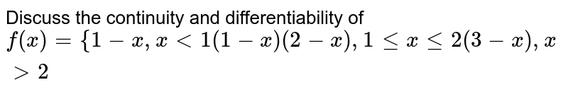 Discuss the continuity and differentiability of  `f(x)={1-x ,x<1          (1-x)(2-x) ,1lt=xlt=2           (3-x) ,x >2`