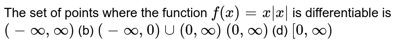The set of points where the function `f(x)=x|x|` is differentiable is `(-oo,oo)`  (b) `(-oo,0)uu(0,oo)`  `(0,oo)`  (d) `[0,oo)`