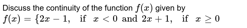 Discuss the continuity of the function `f(x)` given by  `f(x)={2x-1,ifx<0 and  2x+1,ifxgeq0`