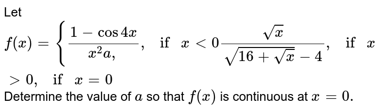 Let `f(x)={(1-cos4x)/(x^2a,),ifx<0(sqrt(x))/(sqrt(16+sqrt(x))-4),ifx >0,ifx=0`  Determine the value of `a` so that `f(x)` is continuous at `x=0.`