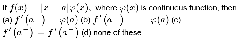 If `f(x)=|x-a|varphi(x),` where `varphi(x)` is continuous function, then (a) `f^(prime)(a^+)=varphi(a)`  (b) `f^(prime)(a^-)=-varphi(a)`  (c) `f^(prime)(a^+)=f^(prime)(a^-)`  (d) none of these