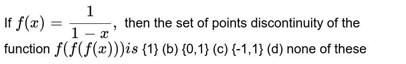 If `f(x)=1/(1-x),` then the set of points discontinuity of the function `f(f(f(x)))i s`  {1} (b) {0,1} (c)   {-1,1} (d) none of   these