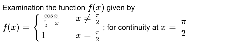 Examination the function `f(x)` given by  `f(x)={((cosx)/(pi/2-x) ,, x != pi/2),(1 ,, x = pi/2):}`; for continuity at `x=pi/2`