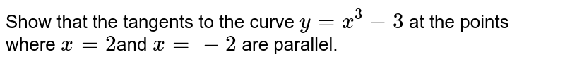 Show that the tangents to the curve `y=x^3-3` at the points where `x=2 `and  `x=-2` are parallel.
