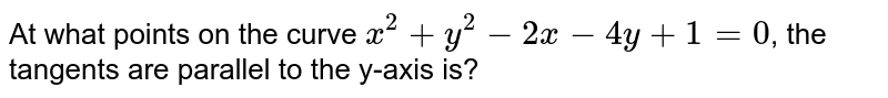At what points on the curve `x^2+y^2-2x-4y+1=0`, the tangents are parallel to the y-axis is?