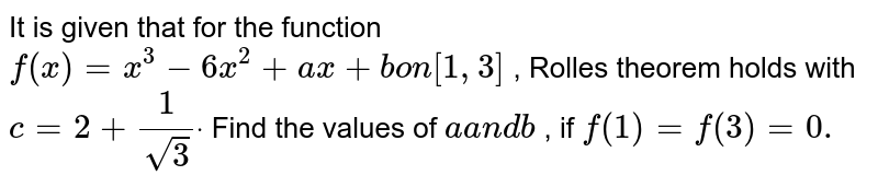It is given that for the function `f(x)=x^3-6x^2+a x+bon[1,3]` , Rolles theorem holds with `c=2+1/(sqrt(3))dot` Find the values of `aa n db` , if `f(1)=f(3)=0.`