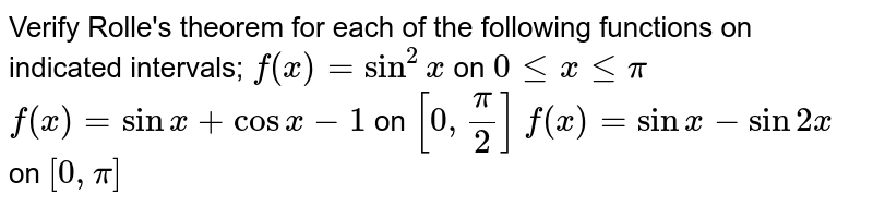 Verify Rolle's theorem for each of the following functions on indicated intervals; `f(x)=sin^2x` on `0lexlepi` `f(x)=sinx+cosx-1` on `[0,pi/2]` `f(x)=sinx-sin2x` on `[0,pi]`