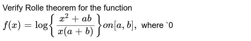 Verify Rolle theorem for the function `f(x)=log{(x^2+a b)/(x(a+b))}on[a , b],` where `0<a<bdot`