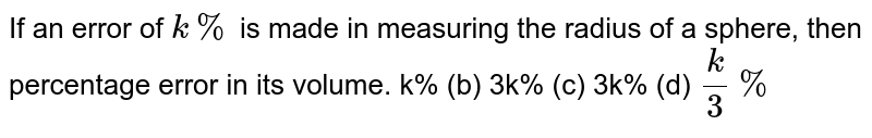 If an error of `k %` is made in measuring the radius of a sphere, then percentage error in its   volume. k% (b) 3k% (c) 3k% (d) `k/3%`