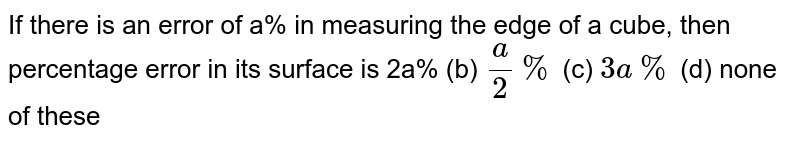 If there is an error of a% in measuring the edge of a cube, then   percentage error in its surface is 2a% (b)   `a/2%`  (c) `3a %`  (d) none of these