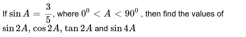 If `sinA=3/5`, where `0^0ltAlt90^0` , then find the values of `sin2A , cos2A ,tan2A` and `sin4A`