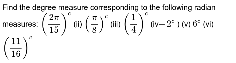 Find the degree measure corresponding to the following radian measures: `((2pi)/(15))^c` (ii) `(pi/8)^c` (iii) `(1/4)^c`  (iv`-2^c` ) (v) `6^c` (vi) `((11)/(16))^c`