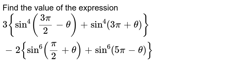 Find the value of the expression `3{sin^4((3pi)/2-theta)+sin^4(3pi+theta)}-2{sin^6(pi/2+theta)+sin^6(5pi-theta)}`
