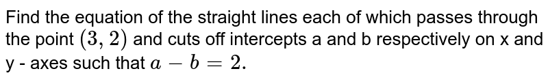 Find the equation of the straight lines each of which passes through   the point `(3,2)` and cuts off intercepts a and b respectively on x and y - axes such that `a-b=2.`