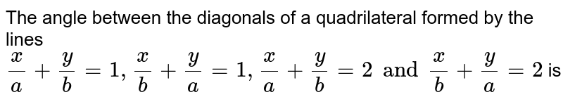 The angle between the diagonals of a quadrilateral  formed by the lines  `x/a+y/b=1,x/b+y/a=1,x/a+y/b=2 and x/b+y/a=2`  is
