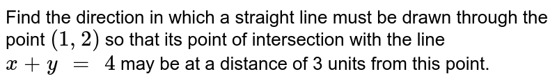 """Find the direction in which a straight line must be drawn through   the point `(1,2)` so that its point of   intersection with the line `x+y"""" = """"4` may be at a distance of 3   units from this point."""