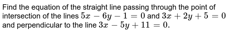 Find the equation of the straight line passing through the point of   intersection of the lines `5x-6y-1=0`  and  `3x+2y+5=0` and perpendicular to the line `3x-5y+11=0.`